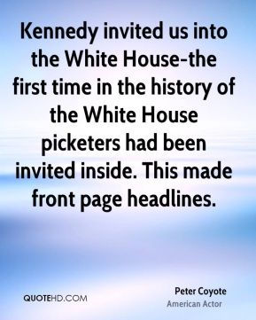 Peter Coyote - Kennedy invited us into the White House-the first time in the history of the White House picketers had been invited inside. This made front page headlines.