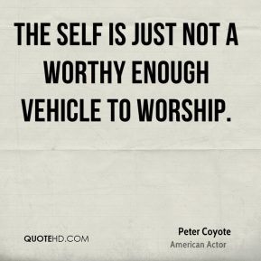 The self is just not a worthy enough vehicle to worship.