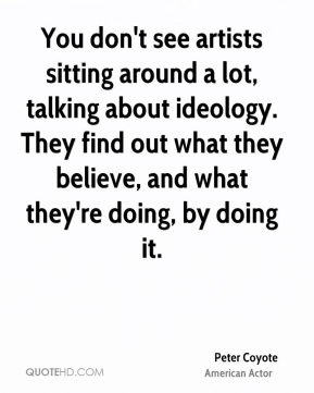 Peter Coyote - You don't see artists sitting around a lot, talking about ideology. They find out what they believe, and what they're doing, by doing it.