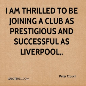 Peter Crouch  - I am thrilled to be joining a club as prestigious and successful as Liverpool.