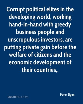 Peter Eigen  - Corrupt political elites in the developing world, working hand-in-hand with greedy business people and unscrupulous investors, are putting private gain before the welfare of citizens and the economic development of their countries.