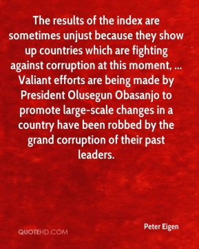 Peter Eigen  - The results of the index are sometimes unjust because they show up countries which are fighting against corruption at this moment, ... Valiant efforts are being made by President Olusegun Obasanjo to promote large-scale changes in a country have been robbed by the grand corruption of their past leaders.