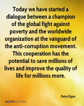 Peter Eigen  - Today we have started a dialogue between a champion of the global fight against poverty and the worldwide organization at the vanguard of the anti-corruption movement. This cooperation has the potential to save millions of lives and improve the quality of life for millions more.