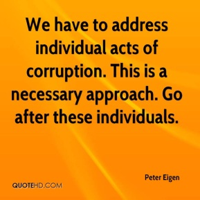 We have to address individual acts of corruption. This is a necessary approach. Go after these individuals.