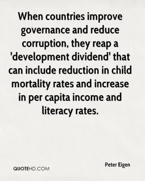 Peter Eigen  - When countries improve governance and reduce corruption, they reap a 'development dividend' that can include reduction in child mortality rates and increase in per capita income and literacy rates.