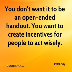 Peter May  - You don't want it to be an open-ended handout. You want to create incentives for people to act wisely.