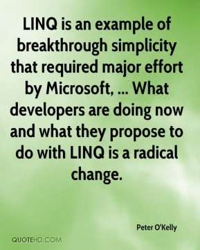 Peter O'Kelly  - LINQ is an example of breakthrough simplicity that required major effort by Microsoft, ... What developers are doing now and what they propose to do with LINQ is a radical change.