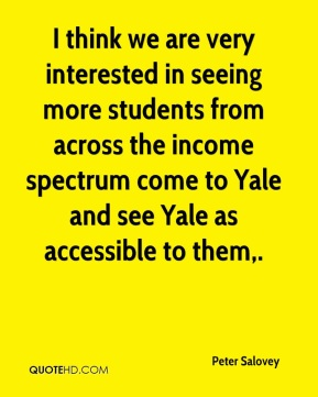 Peter Salovey  - I think we are very interested in seeing more students from across the income spectrum come to Yale and see Yale as accessible to them.