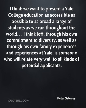 Peter Salovey  - I think we want to present a Yale College education as accessible as possible to as broad a range of students as we can throughout the world, ... I think Jeff, through his own commitment to diversity, as well as through his own family experiences and experiences at Yale, is someone who will relate very well to all kinds of potential applicants.