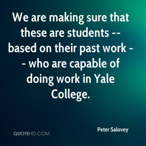 Peter Salovey  - We are making sure that these are students -- based on their past work -- who are capable of doing work in Yale College.