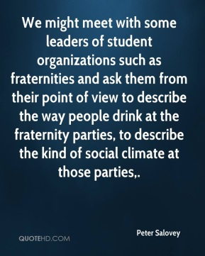 Peter Salovey  - We might meet with some leaders of student organizations such as fraternities and ask them from their point of view to describe the way people drink at the fraternity parties, to describe the kind of social climate at those parties.