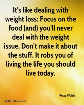 It's like dealing with weight loss: Focus on the food (and) you'll never deal with the weight issue. Don't make it about the stuff. It robs you of living the life you should live today.