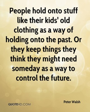 Peter Walsh  - People hold onto stuff like their kids' old clothing as a way of holding onto the past. Or they keep things they think they might need someday as a way to control the future.