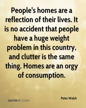 People's homes are a reflection of their lives. It is no accident that people have a huge weight problem in this country, and clutter is the same thing. Homes are an orgy of consumption.