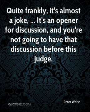 Quite frankly, it's almost a joke, ... It's an opener for discussion, and you're not going to have that discussion before this judge.