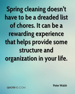 Peter Walsh  - Spring cleaning doesn't have to be a dreaded list of chores. It can be a rewarding experience that helps provide some structure and organization in your life.