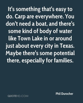 It's something that's easy to do. Carp are everywhere. You don't need a boat, and there's some kind of body of water like Town Lake in or around just about every city in Texas. Maybe there's some potential there, especially for families.
