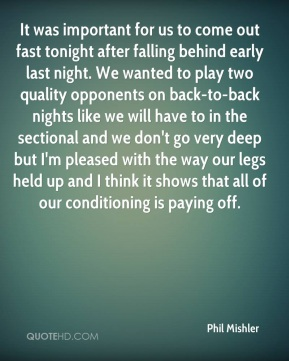 Phil Mishler  - It was important for us to come out fast tonight after falling behind early last night. We wanted to play two quality opponents on back-to-back nights like we will have to in the sectional and we don't go very deep but I'm pleased with the way our legs held up and I think it shows that all of our conditioning is paying off.