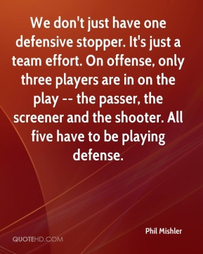 Phil Mishler  - We don't just have one defensive stopper. It's just a team effort. On offense, only three players are in on the play -- the passer, the screener and the shooter. All five have to be playing defense.