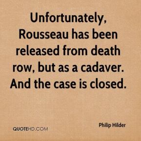 Philip Hilder  - Unfortunately, Rousseau has been released from death row, but as a cadaver. And the case is closed.