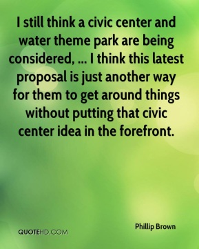 Phillip Brown  - I still think a civic center and water theme park are being considered, ... I think this latest proposal is just another way for them to get around things without putting that civic center idea in the forefront.