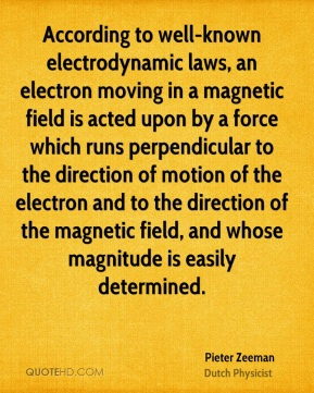 Pieter Zeeman - According to well-known electrodynamic laws, an electron moving in a magnetic field is acted upon by a force which runs perpendicular to the direction of motion of the electron and to the direction of the magnetic field, and whose magnitude is easily determined.