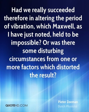Pieter Zeeman - Had we really succeeded therefore in altering the period of vibration, which Maxwell, as I have just noted, held to be impossible? Or was there some disturbing circumstances from one or more factors which distorted the result?