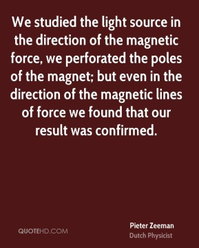 Pieter Zeeman - We studied the light source in the direction of the magnetic force, we perforated the poles of the magnet; but even in the direction of the magnetic lines of force we found that our result was confirmed.