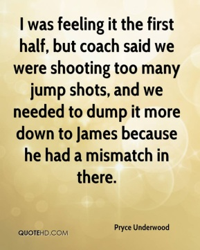 I was feeling it the first half, but coach said we were shooting too many jump shots, and we needed to dump it more down to James because he had a mismatch in there.