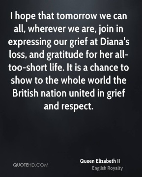 Queen Elizabeth II - I hope that tomorrow we can all, wherever we are, join in expressing our grief at Diana's loss, and gratitude for her all-too-short life. It is a chance to show to the whole world the British nation united in grief and respect.