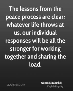 Queen Elizabeth II - The lessons from the peace process are clear; whatever life throws at us, our individual responses will be all the stronger for working together and sharing the load.