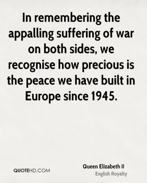 Queen Elizabeth II - In remembering the appalling suffering of war on both sides, we recognise how precious is the peace we have built in Europe since 1945.