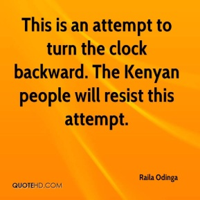 Raila Odinga  - This is an attempt to turn the clock backward. The Kenyan people will resist this attempt.