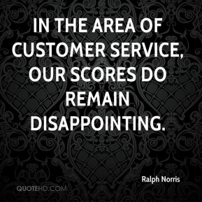 In the area of customer service, our scores do remain disappointing.