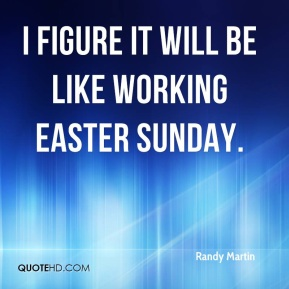 I figure it will be like working Easter Sunday.