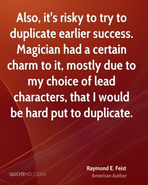 Also, it's risky to try to duplicate earlier success. Magician had a certain charm to it, mostly due to my choice of lead characters, that I would be hard put to duplicate.