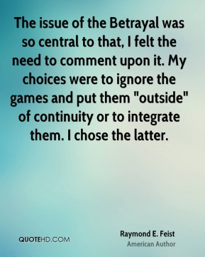 "Raymond E. Feist - The issue of the Betrayal was so central to that, I felt the need to comment upon it. My choices were to ignore the games and put them ""outside"" of continuity or to integrate them. I chose the latter."