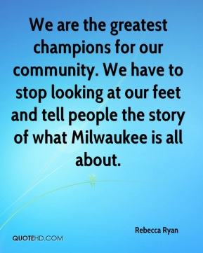 Rebecca Ryan  - We are the greatest champions for our community. We have to stop looking at our feet and tell people the story of what Milwaukee is all about.