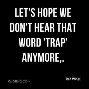 Red Wings  - Let's hope we don't hear that word 'trap' anymore.