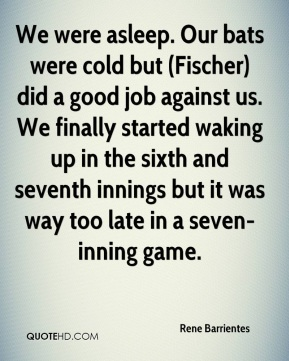 Rene Barrientes  - We were asleep. Our bats were cold but (Fischer) did a good job against us. We finally started waking up in the sixth and seventh innings but it was way too late in a seven-inning game.
