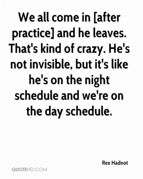 Rex Hadnot  - We all come in [after practice] and he leaves. That's kind of crazy. He's not invisible, but it's like he's on the night schedule and we're on the day schedule.