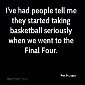 I've had people tell me they started taking basketball seriously when we went to the Final Four.