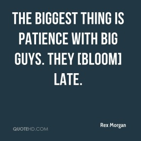 Rex Morgan  - The biggest thing is patience with big guys. They [bloom] late.