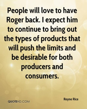 Reyne Rice  - People will love to have Roger back. I expect him to continue to bring out the types of products that will push the limits and be desirable for both producers and consumers.