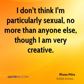 Rhona Mitra - I don't think I'm particularly sexual, no more than anyone else, though I am very creative.