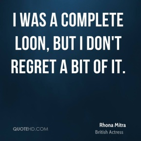 I was a complete loon, but I don't regret a bit of it.