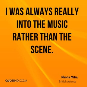 I was always really into the music rather than the scene.