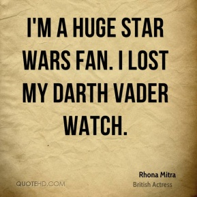 Rhona Mitra - I'm a huge Star Wars fan. I lost my Darth Vader watch.