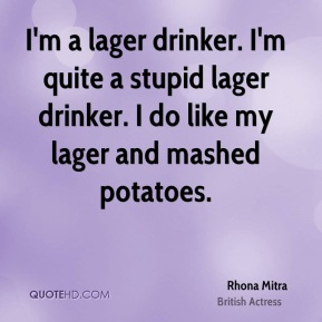 I'm a lager drinker. I'm quite a stupid lager drinker. I do like my lager and mashed potatoes.