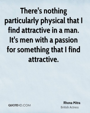 Rhona Mitra - There's nothing particularly physical that I find attractive in a man. It's men with a passion for something that I find attractive.